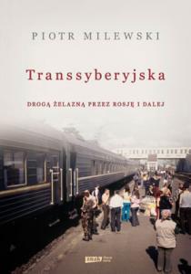 Transsyberyjska. Drogą żelazną przez Rosję i dalej, Piotr Milewski